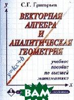 Векторная алгебра и аналитическая геометрия     Григорьев С.  купить