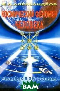Космический феномен человека: человек в антропном мире  Александров И.Л. купить