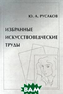 Избранные искусствоведческие труды  Русаков Ю.  купить