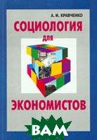 Социология для экономистов: учеб. пособие для вузов  Кравченко А.И. купить