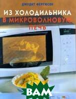 Из холодильника в микроволновую печь. Более 80 рецептов  Джудит Фергюсон  купить