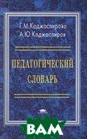Педагогический словарь  Г. М. Коджаспирова, А. Ю. Коджаспиров  купить