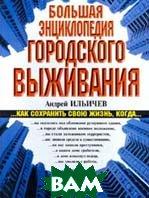 Большая энциклопедия городского выживания  Андрей Ильичев  купить