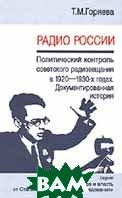 Радио России. Политический контроль радиовещания в 1920-х — начале 1930-х годов. Документированная история  Горяева Т.М. купить