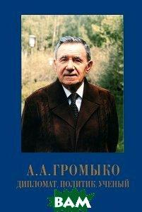 А.А. Громыко - дипломат, политик, ученый  Сборник купить