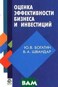 Оценка эффективности бизнеса и инвестиций  Ю. В. Богатин, В. А. Швандар  купить