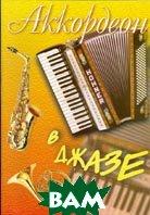 Аккордеон в джазе. Популярные джазовые импровизации для аккордеона  Бажилин Р.Н. купить