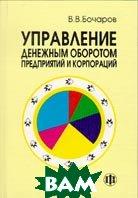 Управление денежным оборотом предприятий и корпораций  Бочаров В.В. купить