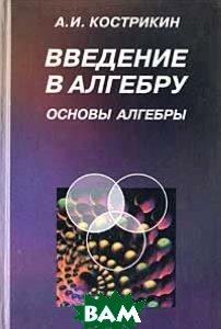Введение в алгебру. Часть I. Основы алгебры: Учебник для вузов  Кострикин А.И. купить