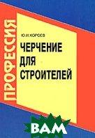 Черчение для строителей: Учебник для профессиональных учебных заведений  Короев купить