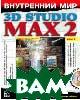 Внутренний мир 3D Studio Max 2. Том II: моделирование и материалы + CD  Тед Бордмен, Джереми Хаббел купить