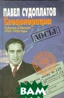 Спецоперации. Лубянка и Кремль 1930 - 1950 годы  Судоплатов П. А. купить