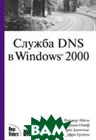 Служба DNS в Windows 2000  Роджер Абель, Герман Найф, Эндрю Даниэльс, Джеффри Грехэм  купить