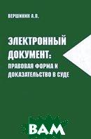 Электронный документ: правовая форма и доказательство в суде  Вершинин А. П.  купить