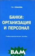 Банки: организация и персонал. Учебно-практическое пособие  Лобанова Т.Н. купить