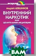 Внутренний наркотик или Целительная медитация  А. Левшинов купить