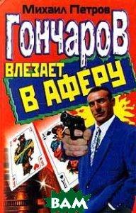 Гончаров влезает в аферу  Петров Михаил купить