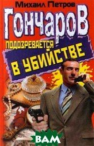 Гончаров подозревается в убийстве  Петров Михаил купить
