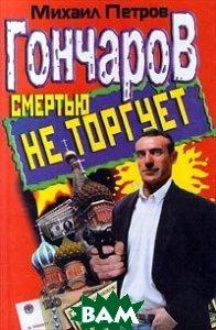 Гончаров смертью не торгует  Петров Михаил купить