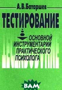 Тестирование: Основной инструментарий практического психолога: Учебное пособие  Батаршев А.В. купить