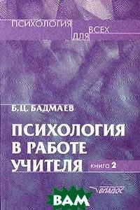 Психология в работе учителя: В 2 кн. Книга 2: Психологический практикум  Бадмаев Б.Ц. купить
