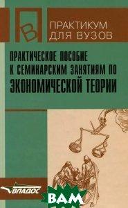 Практическое пособие к семинарским занятиям по экономической теории.  Камаев В.Д. и др. купить
