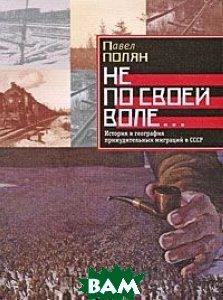 Не по своей воле... История и география принудительных миграций в СССР.   П. Полян купить