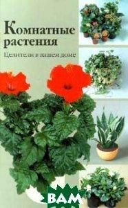 Комнатные растения: Целители в вашем доме   Г. Гортинский, Г. Яковлев. купить