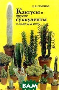 Кактусы и другие суккуленты в доме и в саду  Д. Семенов купить