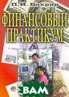 Финансовый практикум. Учебное пособие (2-е издание)  Вахрин П.И. купить
