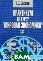 Практикум по курсу Мировая экономика  Басова Т.Е. купить