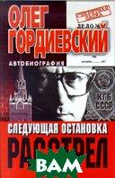 Следующая остановка - расстрел Автобиография  Гордиевский О. купить