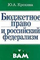 Бюджетное право и российский федерализм   Крохина Ю.А купить