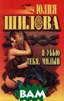 Я убью тебя, милый. Серия ` Русское криминальное чтиво (покеты)`  Юлия Шилова  купить