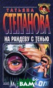 На рандеву с тенью. Серия `Детектив глазами женщины`  Татьяна Степанова  купить