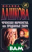 Чеченская марионетка, или Продажные твари. Серия `Детектив глазами женщины`  Полина Дашкова  купить