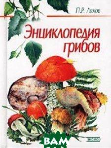 Энциклопедия грибов. Серия `Для дома, для семьи`  Ляхов П.Р. купить