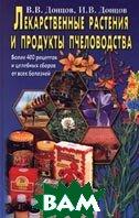 Лекарственные растения и продукты пчеловодства. Более 400 рецептов и целебных сборов от всех болезней  В. В. Донцов, И. В. Донцов  купить