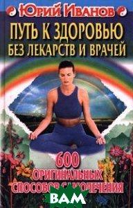 Путь к здоровью без лекарств и врачей. 600 оригинальных способов самолечения  Юрий Иванов  купить