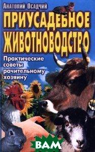 Приусадебное животноводство Практические советы рачительному хозяину  Осадчий А. купить
