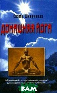 Домашняя йога: Облегченный курс физической культуры для современных мужчин и женщин   Шивананда C. купить