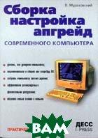 Сборка, настройка, апгрейд современного компьютера. Второе издание  В. Мураховский  купить