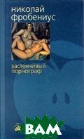 Застенчивый порнограф Серия: Bibliotheca stylorum  Николай Фробениус  купить