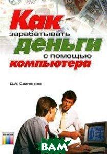 Как зарабатывать деньги с помощью компьютера  Д. А. Садченков  купить