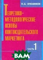 Теоретико-методологические основы книгоиздательского маркетинга. В 2 ч. Ч. 1   Н. Д. Эриашвили купить