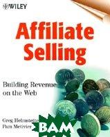 Affiliate Selling: Building Revenue on the Web  Greg Helmstetter, Pamela Metivier купить