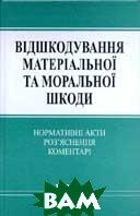 Відшкодування матеріальної та моральної шкоди: Нормативні акти, роз'яснення, коментарі  Відп. редактор П. І. Шевчук купить