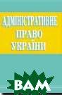 Адміністративне право України: Підручник    Колпаков В.К. купить