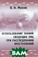 Использование знаний сведущих лиц при расследовании преступлений: Монография  В. Н. Махов купить