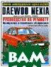 Daewoo Nexia. Цветное иллюстрированное руководство по ремонту, техническому обслуживанию и эксплуатации. (с 1994, бензин 1,5 л (8/ 16 клапанов))   купить